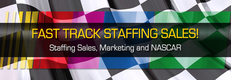 Fast Track Staffing Sales! Staffing Sales and Marketing and NASCAR