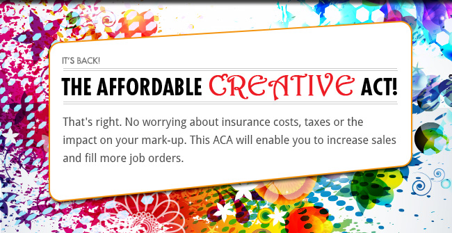 It's back! The Affordable Creative Act! - That's right. No worrying about insurance costs, taxes or the impact on your mark-up. This ACA will enable you to increase sales and fill more job orders.