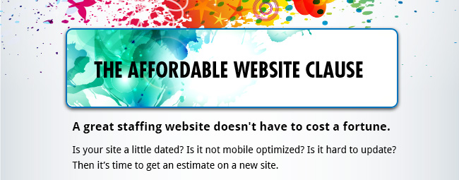 The Affordable Website Clause - A great staffing website doesn't have to cost a fortune. Is your site a little dated? Is it not mobile optimized? Is it hard to update? Then it's time to get an estimate on a new site.
