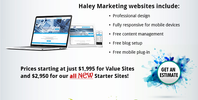 Haley Marketing websites include: •  Professional design •  Fully responsive for mobile devices •  Free content management •  Free blog setup •  Free mobile plug-in. Prices starting at just $1,995 for Value Sites and $2,950 for our all New Starter Sites!