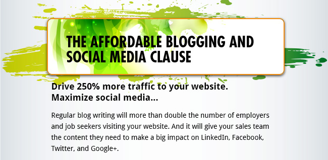 The Affordable Blogging and Social Media Clause - Drive 250% more traffic to your website. Maximize social media...  Regular blog writing will more than double the number of employers and job seekers visiting your website. And it will give your sales team the content they need to make a big impact on LinkedIn, Facebook, Twitter, and Google+.