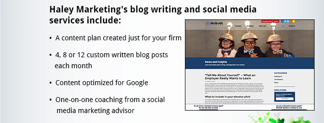 Haley Marketing's blog writing and social media services include: •  A content plan created just for your firm •  4, 8 or 12 custom written blog posts each month •  Content optimized for Google •  One-on-one coaching from a social media marketing advisor