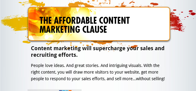 The Affordable Content Marketing Clause - Content marketing will supercharge your sales and recruiting efforts. People love ideas. And great stories. And intriguing visuals. With the right content, you will draw more visitors to your website, get more people to respond to your sales efforts, and sell more...without selling!