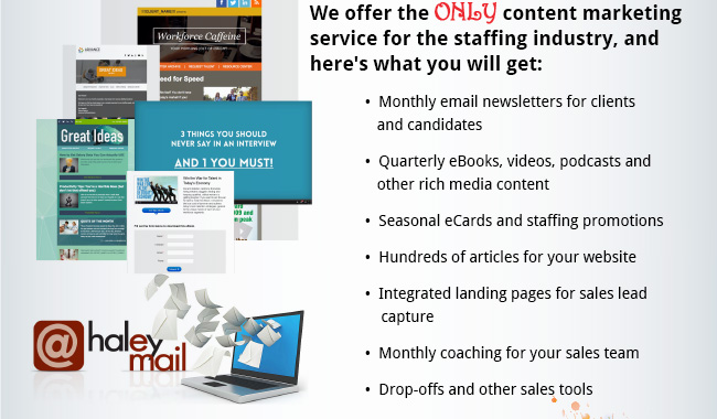 We offer the ONLY content marketing service for the staffing industry, and here's what you will get: •  Monthly email newsletters for clients and candidates •  Quarterly eBooks, videos, podcasts and other rich media content •  Seasonal eCards and staffing promotions •  Hundreds of articles for your website •  Integrated landing pages for sales lead capture •  Monthly coaching for your sales team •  Dropoffs and other sales tools.