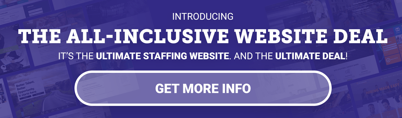 INTRODUCING THE ALL-INCLUSIVE WEBSITE DEAL - It's the ULTIMATE staffing website. And the ULTIMATE deal! - GET MORE INFO