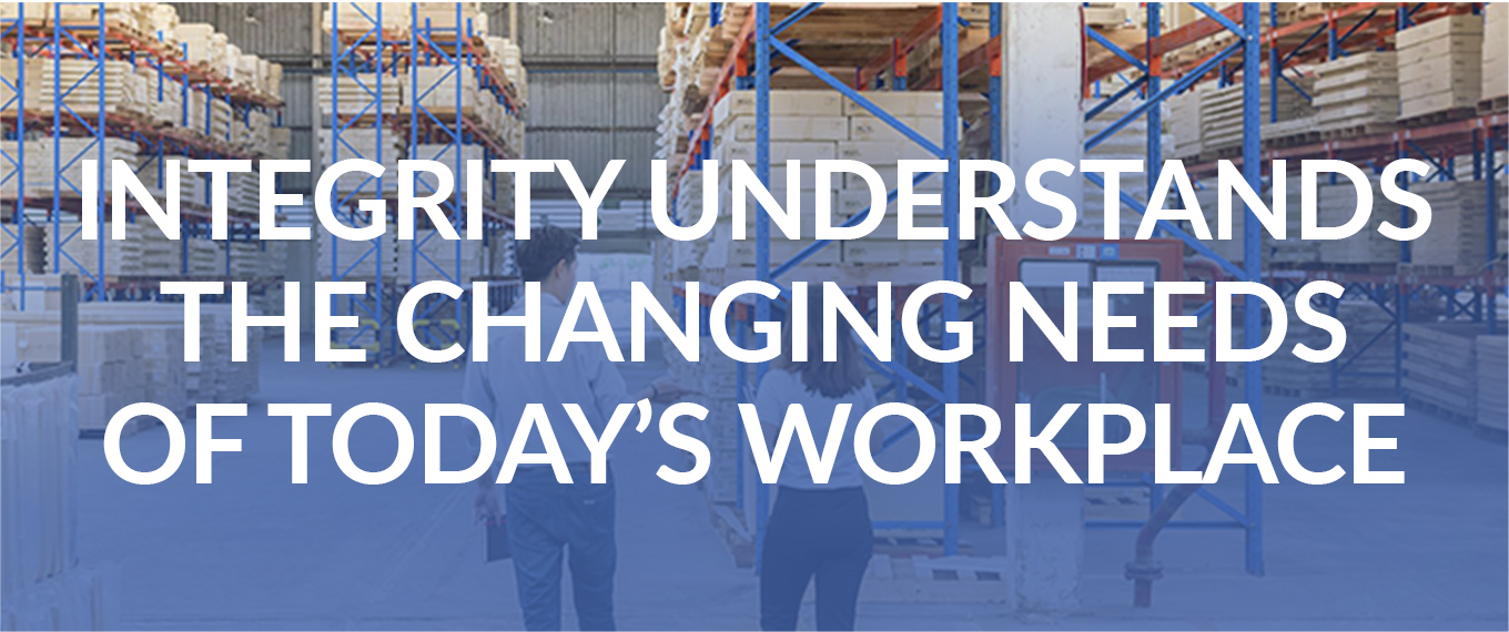 INTEGRITY UNDERSTANDS THE CHANGING NEEDS OF TODAY'S WORKPLACE