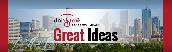 Job Store Staffing presents GREAT IDEAS