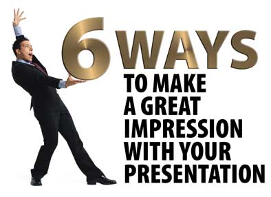 6 Ways to Make a Great Impression with Your Presentation