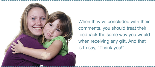 When they've concluded with their comments, you should treat their feedback the same way you would when receiving any gift. And that is to say, Thank you!