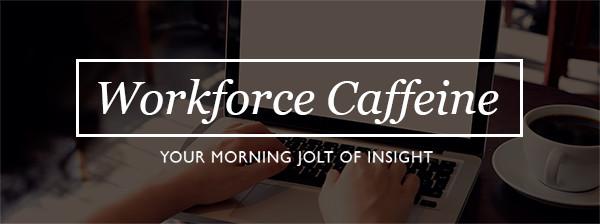 Workforce Caffeine - Your Morning Jolt of Insight