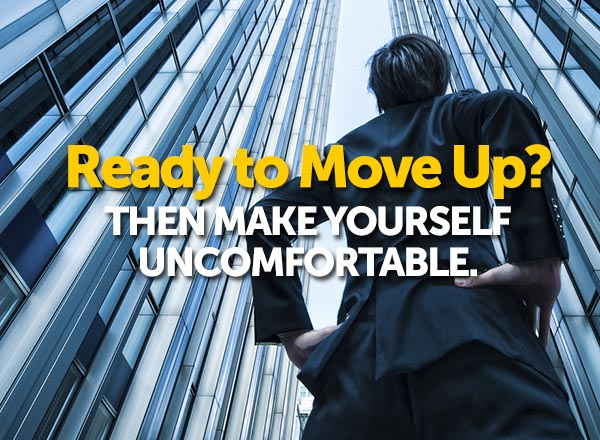 Ready to Move Up? Then Make Yourself Uncomfortable.