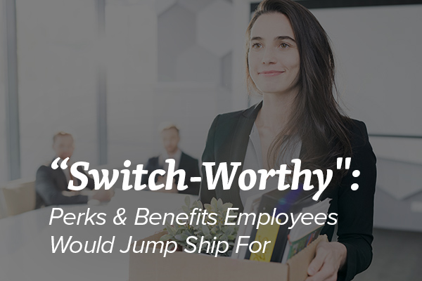 Switch-Worthy - Perks and Benefits Employees Would Jump Ship For