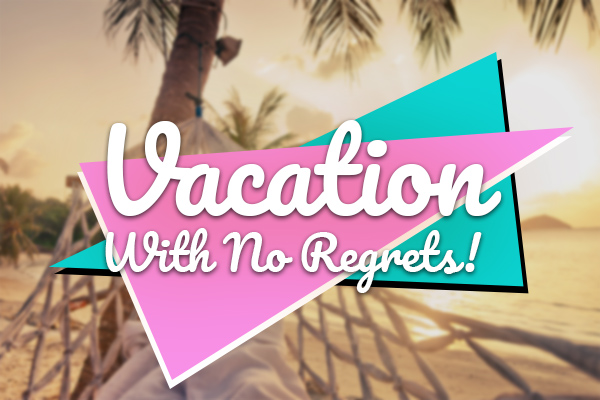Vacation With No Regrets!