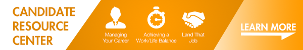 CANDIDATE RESOURCE CENTER. Managing your career, achieving a work/life balance, land that job, and more. Click Here.